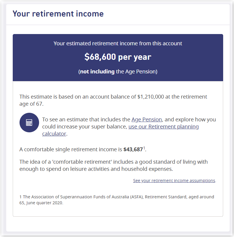 This image shows an example of the 'Your retirement income' section of your statement summary. Your projected annual income in retirement, not including Age Pension, is highlighted at the top. Below this is an icon and link to our Retirement planning calculator. The estimate also includes information on what is considered a comfortable single retirement income, based on research by the Association of Superannuation Funds of Australia. At the bottom of the section is a link to our Contributions calculator, to help you understand the impact additional contributions could make.